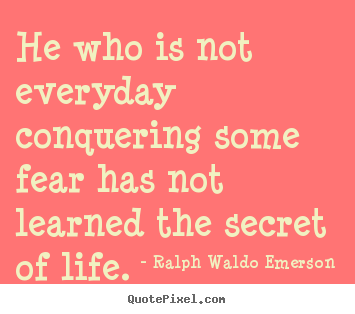 Quote about life - He who is not everyday conquering some fear has not learned..