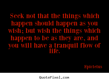 Life quotes - Seek not that the things which happen should happen as you wish;..