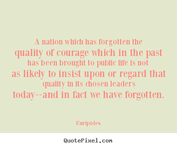 Euripides image quotes - A nation which has forgotten the quality of courage which.. - Life quotes