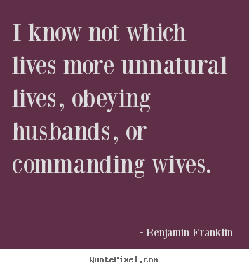 Design custom picture quotes about life - I know not which lives more unnatural lives, obeying husbands,..
