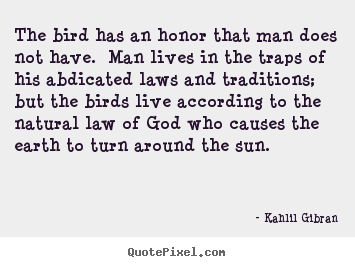 The bird has an honor that man does not have. man lives.. Kahlil Gibran great life quotes