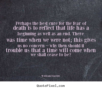 Life quote - Perhaps the best cure for the fear of death is to reflect..