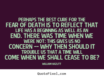 Make personalized picture quotes about life - Perhaps the best cure for the fear of death is to reflect that life..
