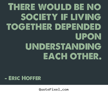 Quote about life - There would be no society if living together depended..