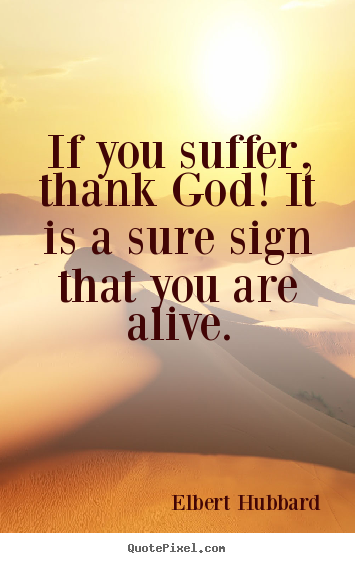 Make picture quotes about life - If you suffer, thank god! it is a sure sign that you are alive.