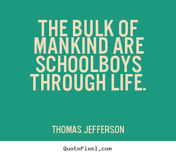 Life quotes - The bulk of mankind are schoolboys through life.