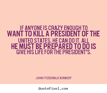 If anyone is crazy enough to want to kill a president of the.. John Fitzgerald Kennedy greatest life quote