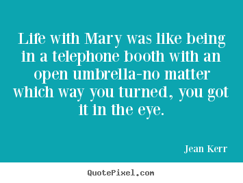 Life quote - Life with mary was like being in a telephone booth..