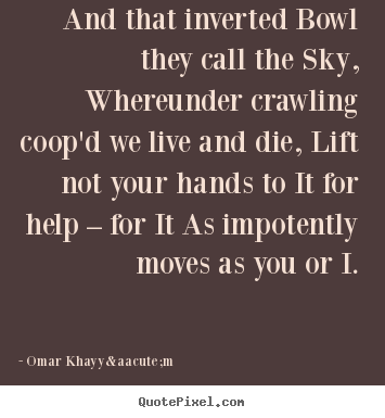 And that inverted bowl they call the sky, whereunder crawling.. Omar Khayyám top life quotes
