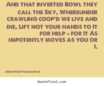 Life quotes - And that inverted bowl they call the sky, whereunder crawling coop'd..