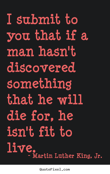 Create graphic picture quotes about life - I submit to you that if a man hasn't discovered..
