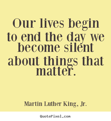 Our lives begin to end the day we become silent about things that.. Martin Luther King, Jr. best life quote