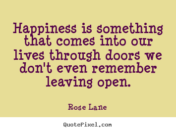 Happiness is something that comes into our lives.. Rose Lane famous life quotes
