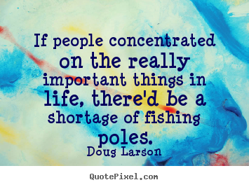 Life quotes - If people concentrated on the really important things..
