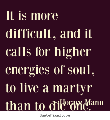 Life quotes - It is more difficult, and it calls for higher..