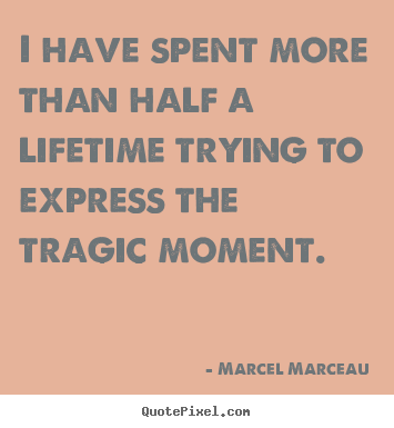 Quotes about life - I have spent more than half a lifetime trying to express the tragic moment.