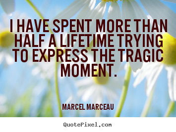 I have spent more than half a lifetime trying.. Marcel Marceau great life quotes