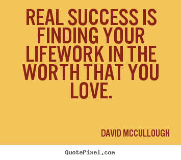 Quotes about life - Real success is finding your lifework in the worth..