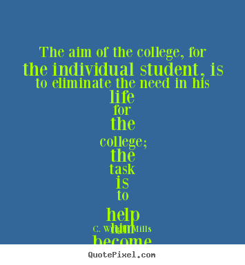 C. Wright Mills photo quotes - The aim of the college, for the individual.. - Life quote