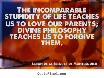 Quote about life - The incomparable stupidity of life teaches us to love our..