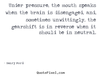 Quotes about life - Under pressure, the mouth speaks when the brain is disengaged,..