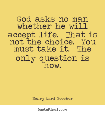 Life quotes - God asks no man whether he will accept life. that is not the choice...