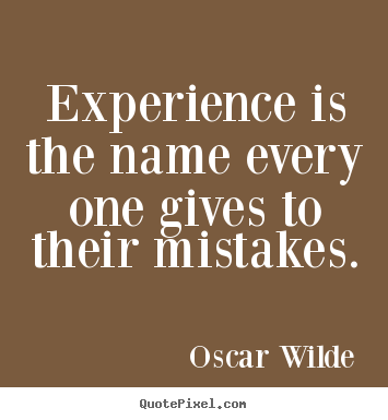 Experience is the name every one gives to their mistakes. Oscar Wilde greatest life quotes