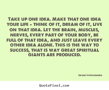 Life quotes - Take up one idea. make that one idea your life - think of it, dream..