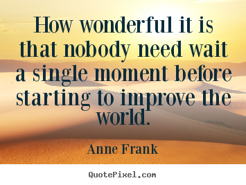 Anne Frank picture quotes - How wonderful it is that nobody need wait a single.. - Life quotes
