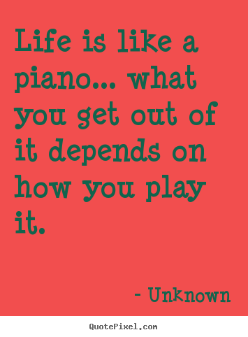 Design photo quote about life - Life is like a piano... what you get out of..