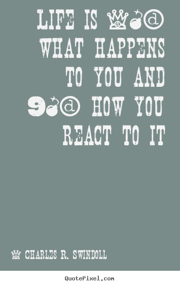 Quotes about life - Life is 10% what happens to you and 90% how you react to..