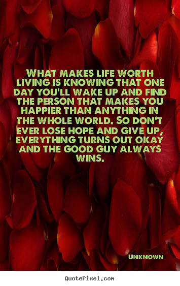 Life quote - What makes life worth living is knowing that one..