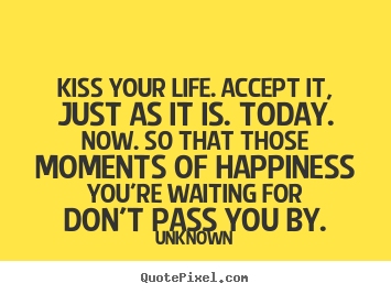 Life quotes - Kiss your life. accept it, just as it is. today...
