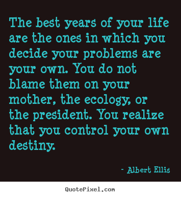 Albert Ellis picture quotes - The best years of your life are the ones in which you decide your problems.. - Life quotes