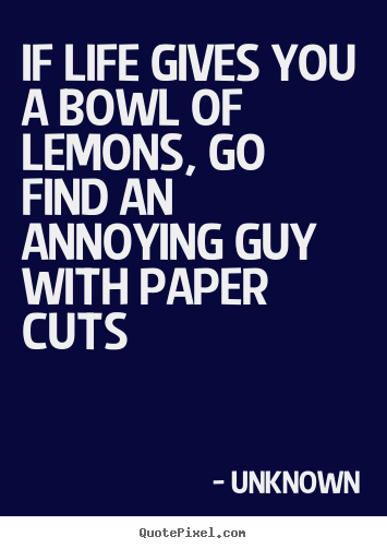 If life gives you a bowl of lemons, go find an annoying guy with paper.. Unknown best life quotes