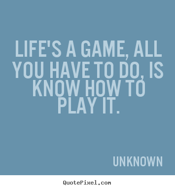 Unknown image quotes - Life's a game, all you have to do, is know how to play it. - Life quotes