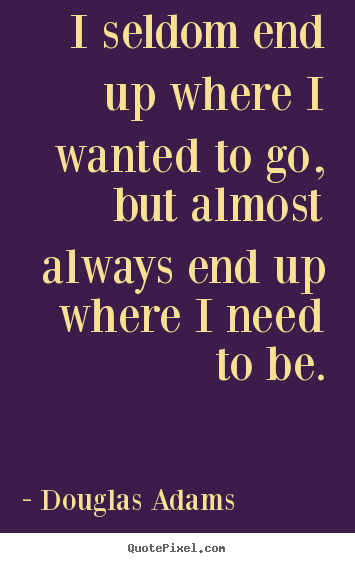 Quote about life - I seldom end up where i wanted to go, but almost always..