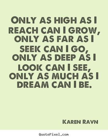 Only as high as i reach can i grow, only as.. Karen Ravn famous life quote