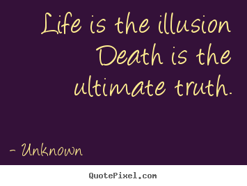 The Truth Of Life Quotes Endearing Life Is The Illusion Death Is The Ultimate Truthunknown Popular