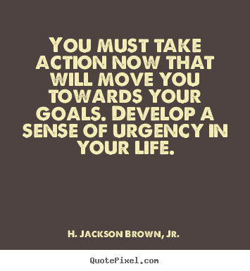 Design picture quotes about life - You must take action now that will move you towards your goals...