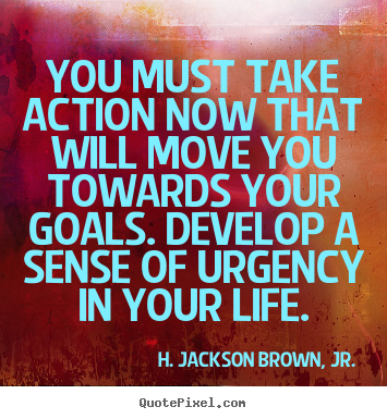 Life quote - You must take action now that will move you towards your goals...