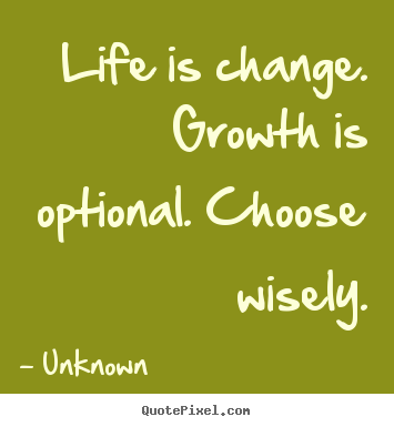 Life is change. growth is optional. choose wisely. Unknown  life quote