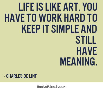 Life is like art. you have to work hard to.. Charles De Lint greatest life quote