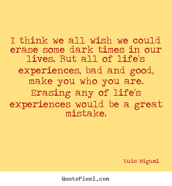 Life quote - I think we all wish we could erase some dark times in our lives. but..