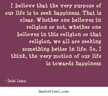 Dalai Lama picture quotes - I believe that the very purpose of our life is to seek.. - Life quotes