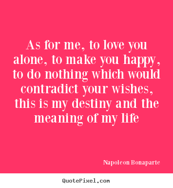 Life quotes - As for me, to love you alone, to make you happy, to ...