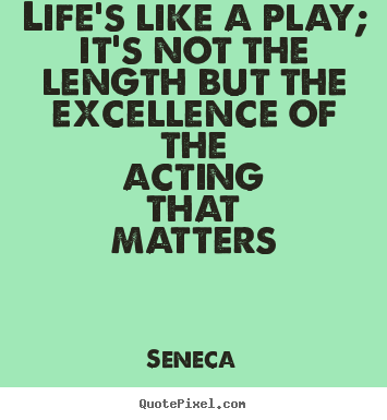 Life quote - Life's like a play; it's not the length but the excellence..