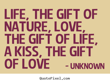 Life quotes - Life, the gift of nature, love, the gift of life,..