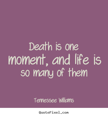Life quotes - Death is one moment, and life is so many of them