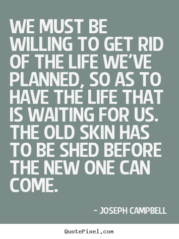 Joseph Campbell photo quotes - We must be willing to get rid of the life we've planned,.. - Life quotes